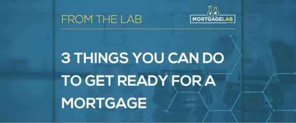 3 Things You Can Do To Get Ready For Your Mortgage
